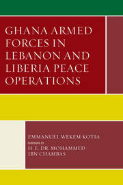 Ghana Armed Forces in Lebanon and Liberia Peace Operations by Emmanuel Wekem Kotia