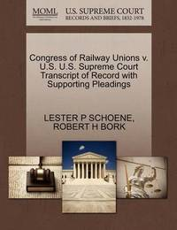 Congress of Railway Unions V. U.S. U.S. Supreme Court Transcript of Record with Supporting Pleadings by Lester P Schoene