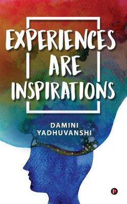 Experiences Are Inspirations by Damini Yadhuvanshi