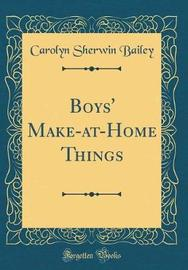 Boys' Make-At-Home Things (Classic Reprint) by Carolyn Sherwin Bailey