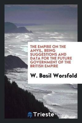 The Empire on the Anvil, Being Suggestions and Data for the Future Government of the British Empire by W. Basil Worsfold image