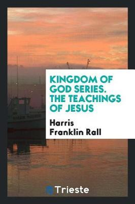 Kingdom of God Series. the Teachings of Jesus by Harris Franklin Rall