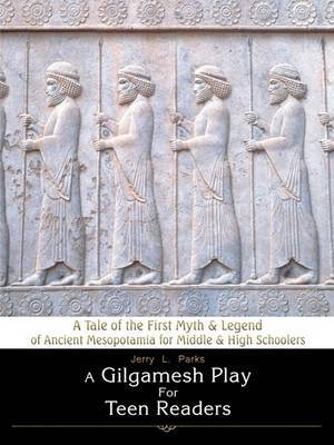 A Gilgamesh Play for Teen Readers: A Tale of the First Myth & Legend of Ancient Mesopotamia for Middle & High Schoolers by Jerry L Parks image