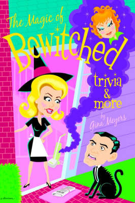 The Magic of Bewitched Trivia and More by Gina Meyers