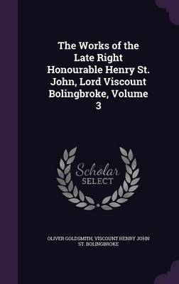 The Works of the Late Right Honourable Henry St. John, Lord Viscount Bolingbroke, Volume 3 by Oliver Goldsmith