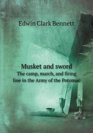 Musket and Sword the Camp, March, and Firing Line in the Army of the Potomac by Edwin Clark Bennett