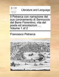 Il Petrarca Con Narrazione del Suo Coronamento Di Sennuccio del Bene Fiorentino; Vita del Poeta Ed Annotazioni. ... Volume 1 of 2 by Francesco Petrarca