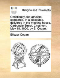 Christianity and Atheism Compared. in a Discourse, Delivered in the Meeting House, Carbuncle Street, Cheshunt, May 18, 1800, by E. Cogan. by Eliezer Cogan