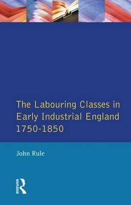 The Labouring Classes in Early Industrial England, 1750-1850 by John Rule