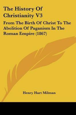 The History of Christianity V3: From the Birth of Christ to the Abolition of Paganism in the Roman Empire (1867) by Henry Hart Milman image
