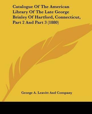 Catalogue of the American Library of the Late George Brinley of Hartford, Connecticut, Part 2 and Part 3 (1880) by George A Leavitt Co