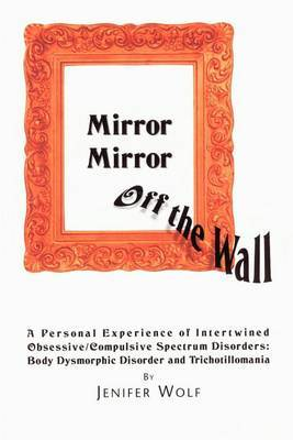 Mirror Mirror Off the Wall: A Personal Experience of Intertwined Obsessive/Compulsive Spectrum Disorders: Body Dysmorphic Disorder and Trichotillomania by Jenifer Wolf