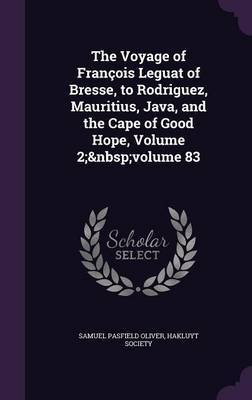 The Voyage of Francois Leguat of Bresse, to Rodriguez, Mauritius, Java, and the Cape of Good Hope, Volume 2; Volume 83 by Samuel Pasfield Oliver