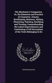 The Mechanic's Companion, Or, the Elements and Practice of Carpentry, Joinery, Bricklaying, Masonry, Slating, Plastering, Painting, Smithing, and Turning, Comprehending the Latest Improvements and Containing a Full Description of the Tools Belonging to EA by Peter Nicholson