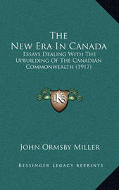 The New Era in Canada: Essays Dealing with the Upbuilding of the Canadian Commonwealth (1917) by John Ormsby Miller