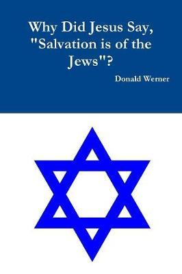 Why Did Jesus Say, Salvation Is of the Jews? by Donald Werner