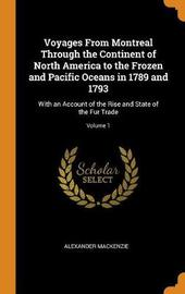 Voyages from Montreal Through the Continent of North America to the Frozen and Pacific Oceans in 1789 and 1793 by Alexander MacKenzie