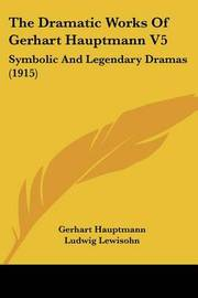 The Dramatic Works of Gerhart Hauptmann V5: Symbolic and Legendary Dramas (1915) by Gerhart Hauptmann