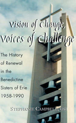 Vision of Change, Voices of Challenge: The History of Renewal in the Benedictine Sisters of Erie 1958-1990 by Stephanie Campbell, O.S.B.