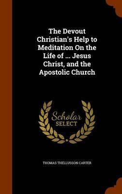 The Devout Christian's Help to Meditation on the Life of ... Jesus Christ, and the Apostolic Church by Thomas Thellusson Carter