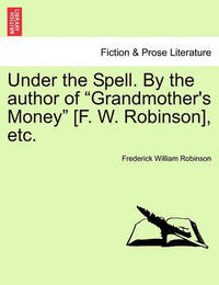 Under the Spell. by the Author of Grandmother's Money [F. W. Robinson], Etc. by Frederick William Robinson