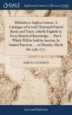 Bibliotheca Anglica Curiosa. a Catalogue of Several Thousand Printed Books and Tracts, (Chiefly English) in Every Branch of Knowledge; ... Part I. Which Will Be Sold by Auction, by Samuel Paterson, ... on Monday, March the 25th, 1771. by Samuel Paterson