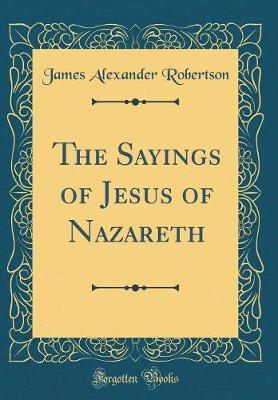 The Sayings of Jesus of Nazareth (Classic Reprint) by James Alexander Robertson