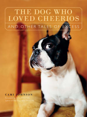 The Dog Who Loved Cheerios and Other Tales of Excess by Cami Johnson
