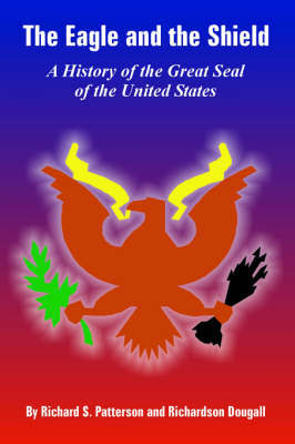 The Eagle and the Shield: A History of the Great Seal of the United States by Richard, S. Patterson