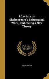 A Lecture on Shakespeare's Enigmatical Work, Embracing a New Theory by Joseph Watson