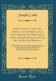Some Account of the Life, Service, and Suffering, of an Early Servant and Minister of Christ, Joseph Coale, Collected Out of His Own Writings by Joseph Coale image