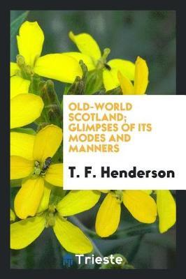 Old-World Scotland; Glimpses of Its Modes and Manners by T F Henderson image