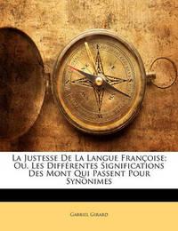 La Justesse de La Langue Franoise; Ou, Les Diffrentes Significations Des Mont Qui Passent Pour Synonimes by Gabriel Girard