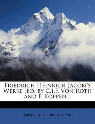 Friedrich Heinrich Jacobi's Werke [Ed. by C.J.F. Von Roth and F. Kppen.]. by Friedrich Heinrich Jacobi