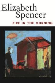 Fire in the Morning by Elizabeth Spencer