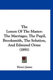 The Lesson of the Master: The Marriages, the Pupil, Brooksmith, the Solution, and Edmund Orme (1891) by Henry James Jr