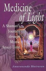 Medicine of Light: A Shaman's Journey Through Mystic Space-time by Amarananda Bhairavan image