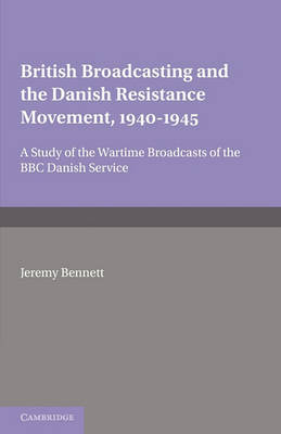 British Broadcasting and the Danish Resistance Movement 1940-1945 by Jeremy Bennett