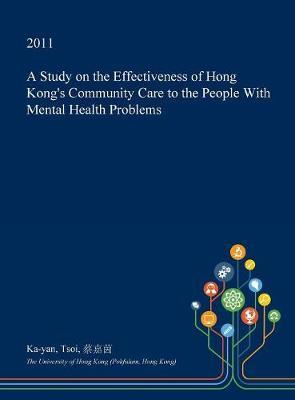 A Study on the Effectiveness of Hong Kong's Community Care to the People with Mental Health Problems by Ka-Yan Tsoi