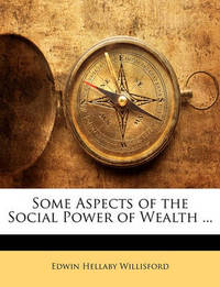 Some Aspects of the Social Power of Wealth ... by Edwin Hellaby Willisford