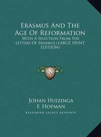 Erasmus and the Age of Reformation: With a Selection from the Letters of Erasmus (Large Print Edition) by Johan Huizinga