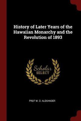 History of Later Years of the Hawaiian Monarchy and the Revolution of 1893 by Prof W D Alexander