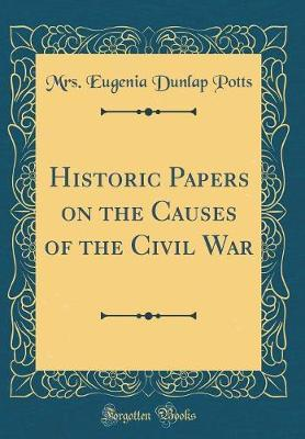 Historic Papers on the Causes of the Civil War (Classic Reprint) by Mrs Eugenia Dunlap Potts