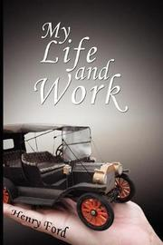 My Life and Work - An Autobiography of Henry Ford by Henry Ford