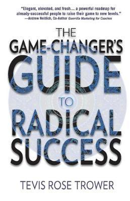 The Game Changer's Guide to Radical Success by Tevis Trower