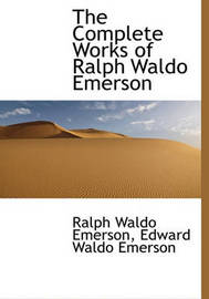 The Complete Works of Ralph Waldo Emerson by Ralph Waldo Emerson