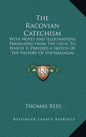 The Racovian Catechism: With Notes and Illustrations, Translated from the Latin; To Which Is Prefixed a Sketch of the History of Unitarianism in Poland and the Adjacent Countries by Thomas Rees