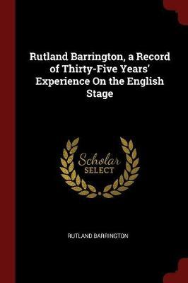 Rutland Barrington, a Record of Thirty-Five Years' Experience on the English Stage by Rutland Barrington