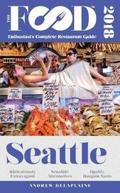 Seattle - 2018 - The Food Enthusiast's Complete Restaurant Guide by Andrew Delaplaine