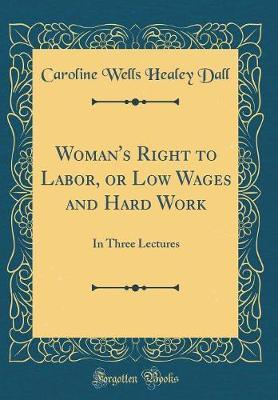 Woman's Right to Labor, or Low Wages and Hard Work by Caroline Wells Healey Dall